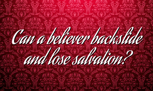 Can a believer backslide and lose salvation?
