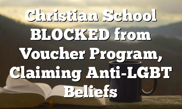 Christian School BLOCKED from Voucher  Program, Claiming Anti-LGBT Beliefs