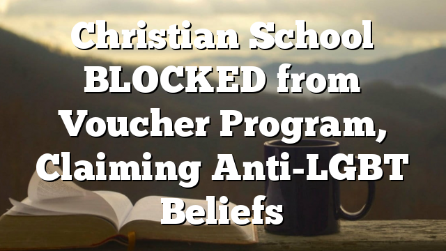 Christian School BLOCKED from Voucher  Program, Claiming Anti-LGBT Beliefs