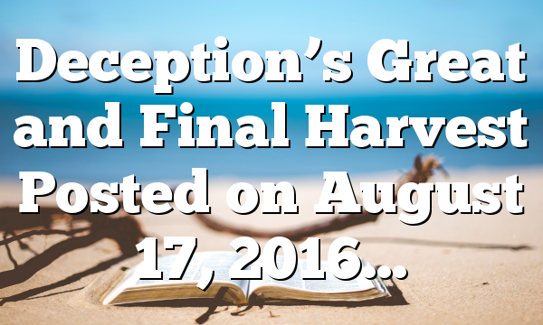 Deception's Great and Final Harvest Posted on August 17, 2016…