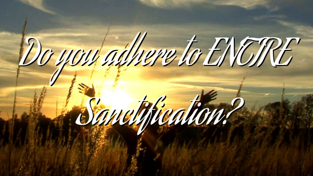 Do you adhere to ENTIRE Sanctification?