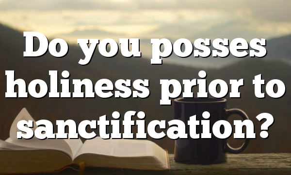 Do you posses holiness prior to sanctification?