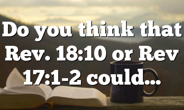 Do you think that Rev. 18:10 or Rev 17:1-2 could…