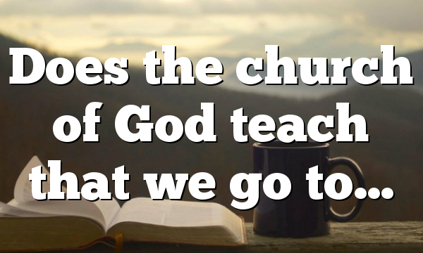 Does the church of God teach that we go to…