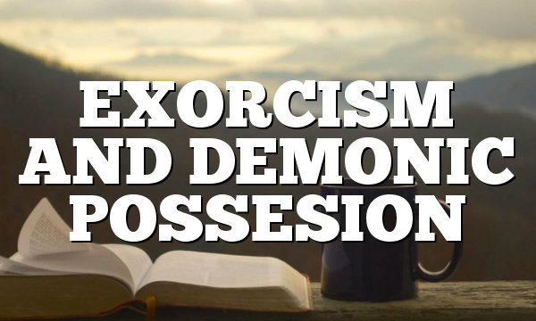 EXORCISM AND DEMONIC POSSESION