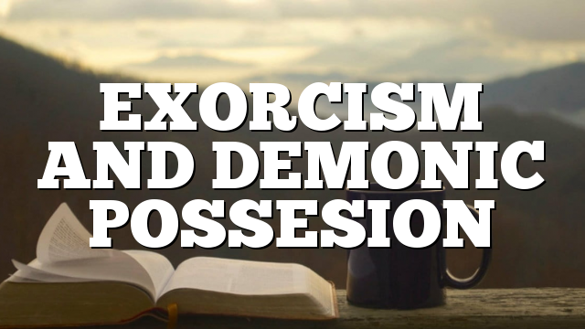 EXORCISM AND DEMONIC POSSESION