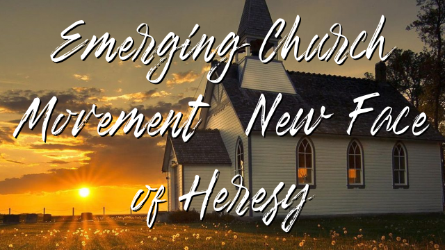 Emerging Church Movement: New Face of Heresy