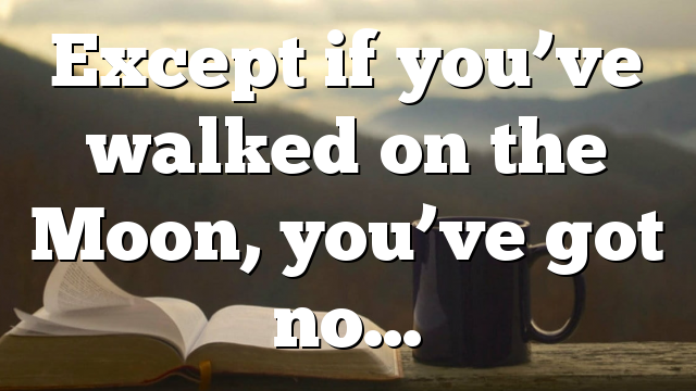 Except if you've walked on the Moon, you've got no…