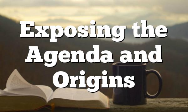 Exposing the Agenda and Origins