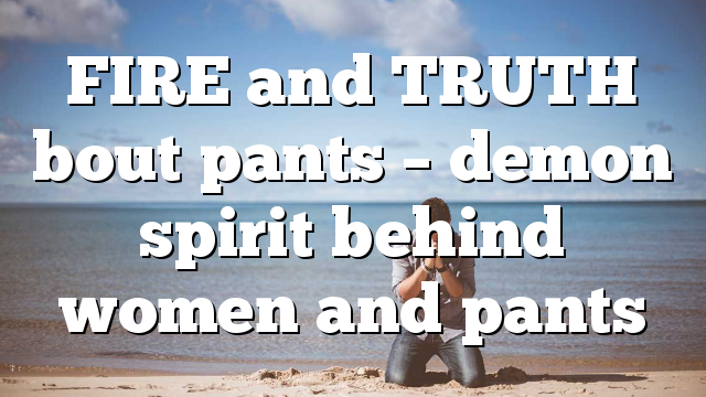 FIRE and TRUTH bout pants – demon spirit behind women and pants