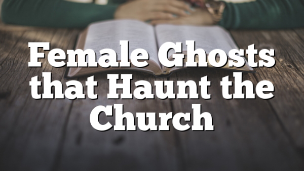 Female Ghosts that Haunt the Church