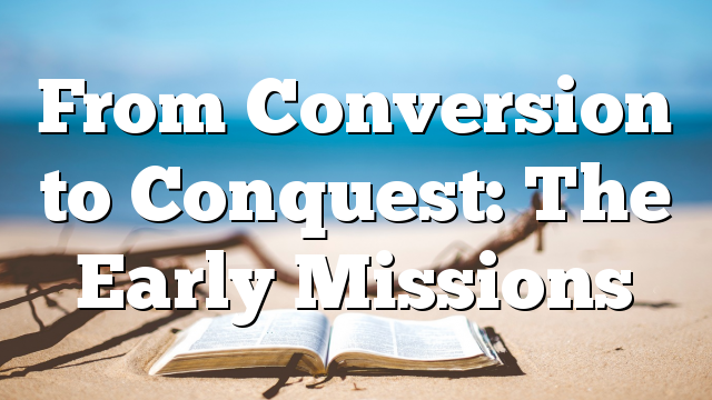 From Conversion to Conquest: The Early Missions