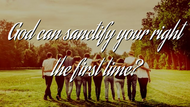 God can sanctify your right the first time?