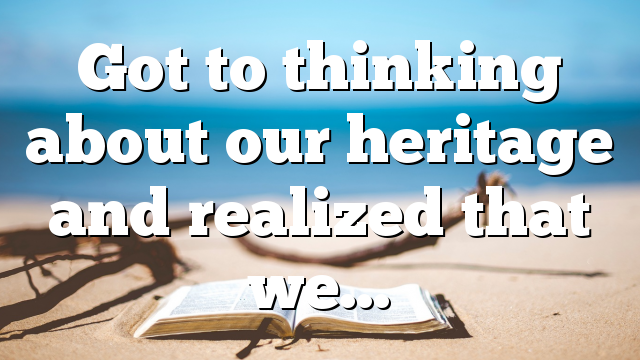 Got to thinking about our heritage and realized that we…