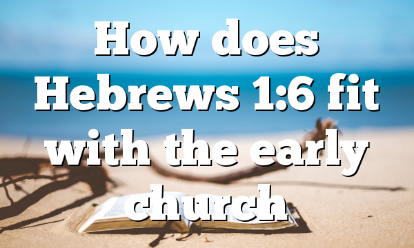 How does Hebrews 1:6 fit with the early church