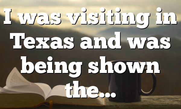 I was visiting in Texas and was being shown the…