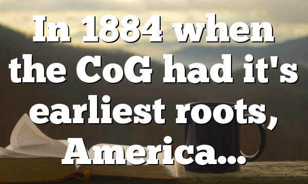 In 1884 when the CoG had it's earliest roots, America…