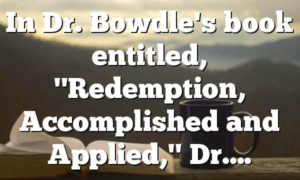 """In Dr. Bowdle's book entitled, """"Redemption, Accomplished and Applied,"""" Dr…."""
