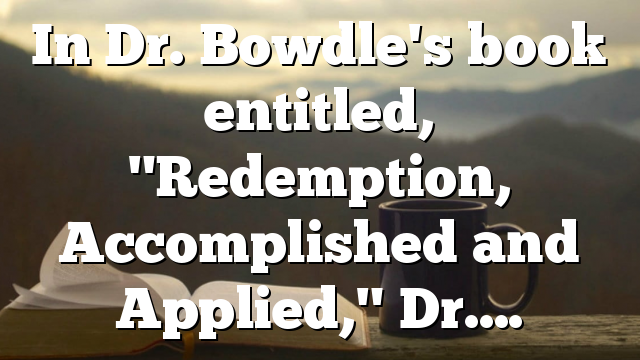 "In Dr. Bowdle's book entitled, ""Redemption, Accomplished and Applied,"" Dr…."