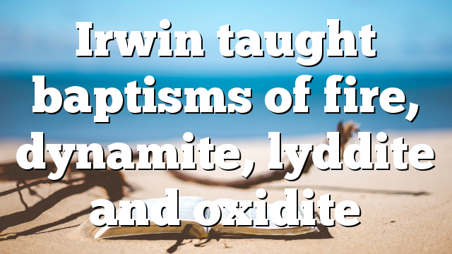 Irwin taught baptisms of fire, dynamite, lyddite and oxidite