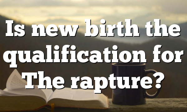 Is new birth the qualification for The rapture?