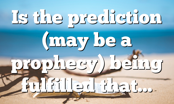 Is the prediction (may be a prophecy) being fulfilled that…