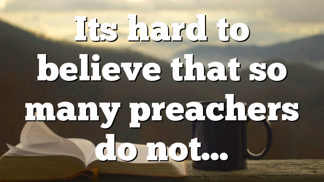 Its hard to believe that so many preachers do not…