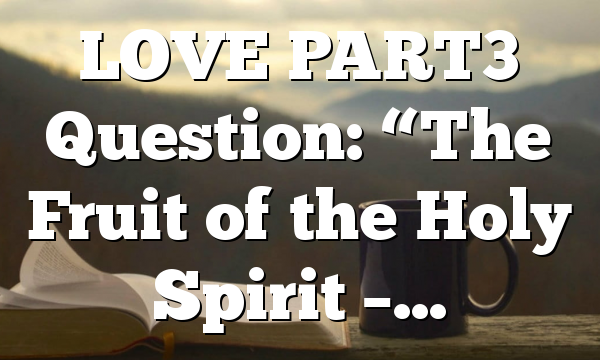 "LOVE PART3 Question: ""The Fruit of the Holy Spirit –…"