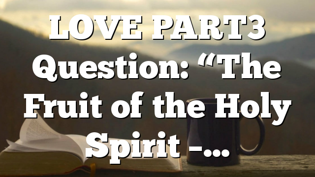 """LOVE PART3 Question: """"The Fruit of the Holy Spirit –…"""