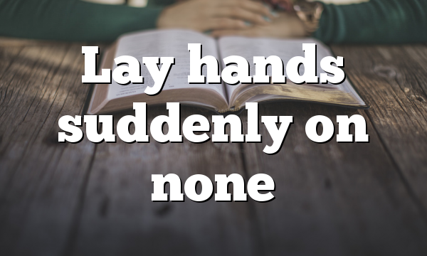 Lay hands suddenly on none