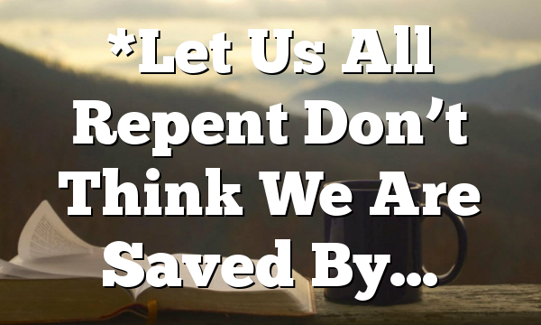 *Let Us All Repent Don't Think We Are Saved By…