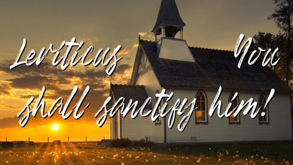 Leviticus 21:8 You shall sanctify him!