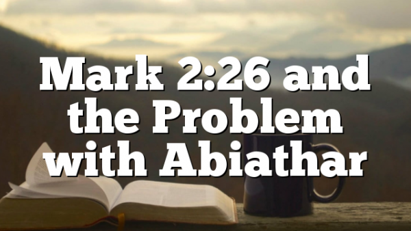 Mark 2:26 and the Problem with Abiathar