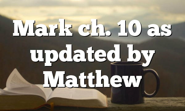 Mark ch. 10 as updated by Matthew