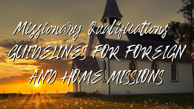 Missionary Qualifications: GUIDELINES FOR  FOREIGN AND HOME MISSIONS