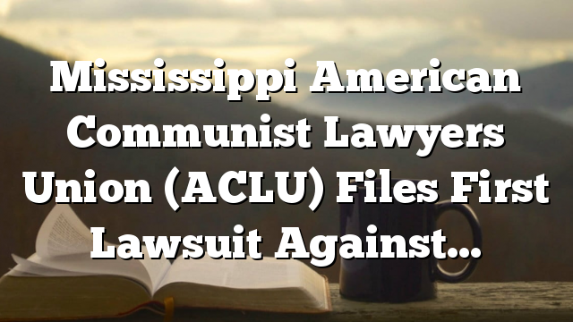 Mississippi American Communist Lawyers Union (ACLU) Files First Lawsuit Against…