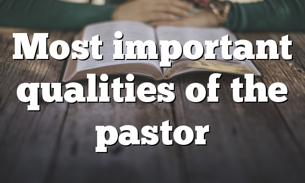 Most important qualities of the pastor