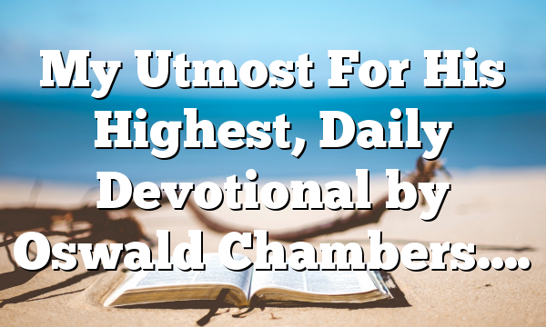 My Utmost For His Highest, Daily Devotional by Oswald Chambers….