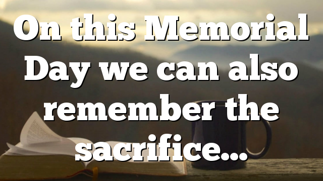 On this Memorial Day we can also remember the sacrifice…