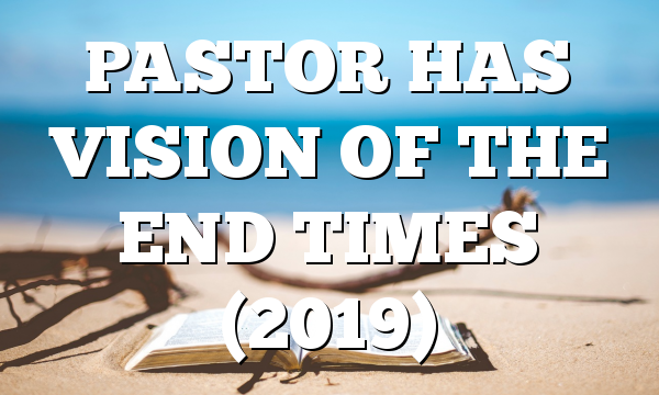 PASTOR HAS VISION OF THE END TIMES (2019)