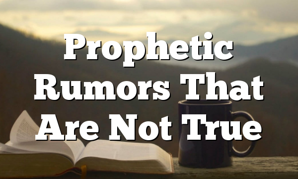 Prophetic Rumors That Are Not True