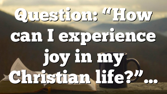 """Question: """"How can I experience joy in my Christian life?""""…"""
