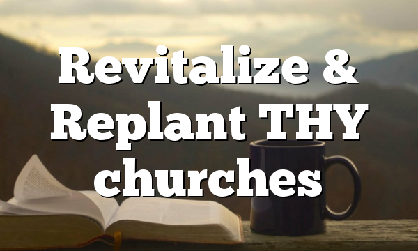 Revitalize & Replant THY churches