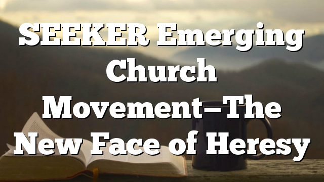 SEEKER Emerging Church Movement—The New Face of Heresy