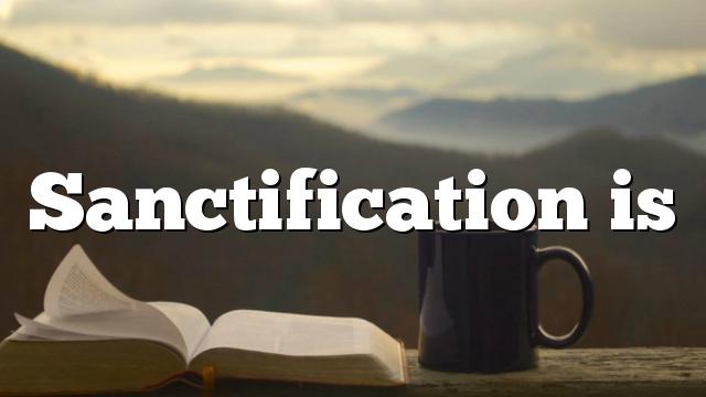 Sanctification is
