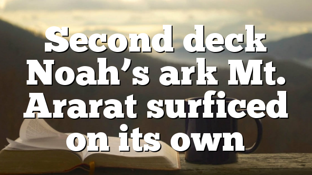 Second deck Noah's ark Mt. Ararat surficed on its own