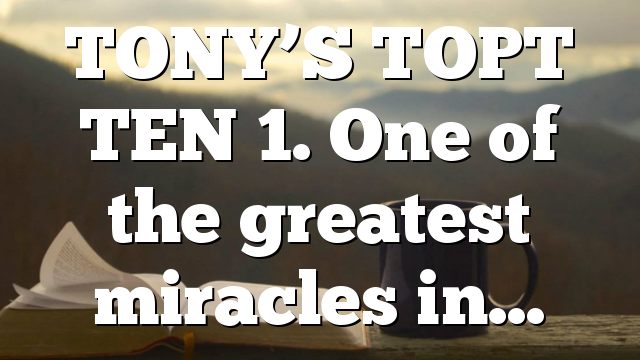 TONY'S TOPT TEN 1. One of the greatest miracles in…