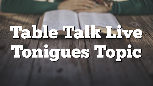 Table Talk Live Tonigues Topic