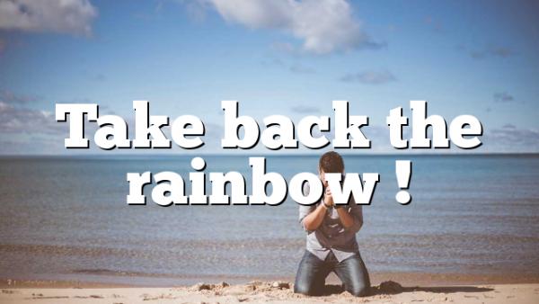 Take back the rainbow !