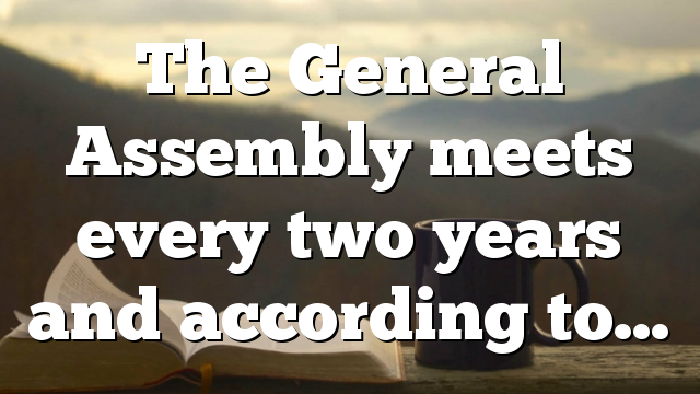 The General Assembly meets every two years and according to…